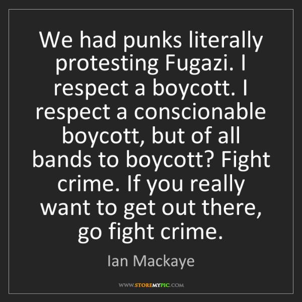 Ian Mackaye: We had punks literally protesting Fugazi. I respect a...