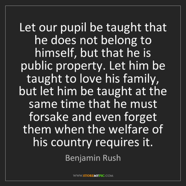 Benjamin Rush: Let our pupil be taught that he does not belong to himself,...