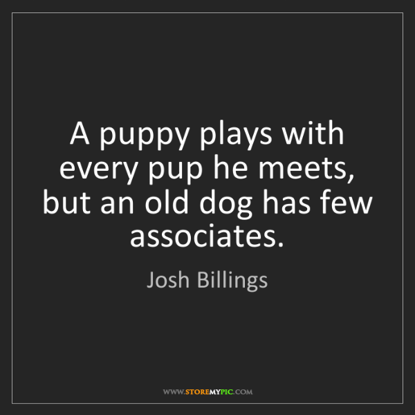 Josh Billings: A puppy plays with every pup he meets, but an old dog...