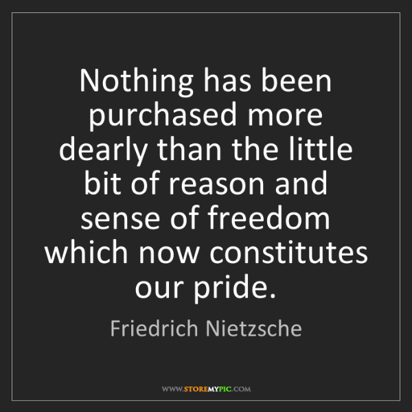 Friedrich Nietzsche: Nothing has been purchased more dearly than the little...
