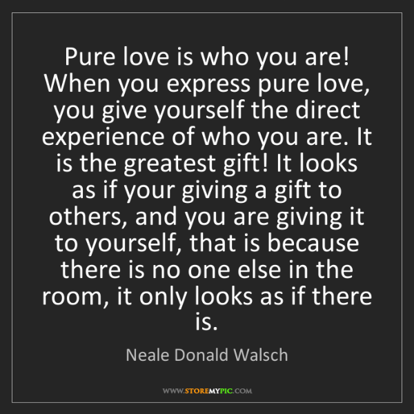 Neale Donald Walsch: Pure love is who you are! When you express pure love,...