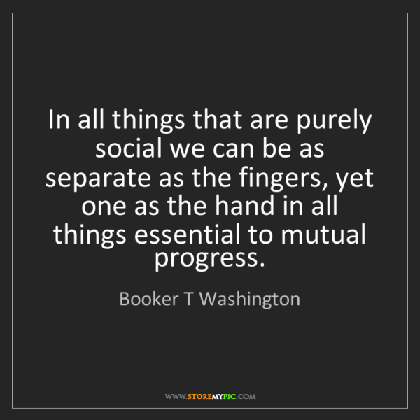 Booker T Washington: In all things that are purely social we can be as separate...