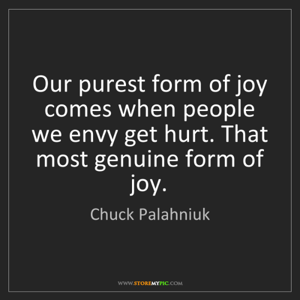 Chuck Palahniuk: Our purest form of joy comes when people we envy get...