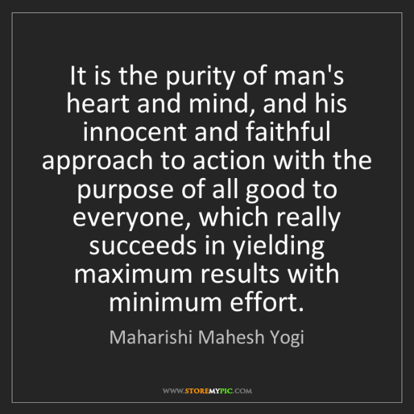 Maharishi Mahesh Yogi: It is the purity of man's heart and mind, and his innocent...