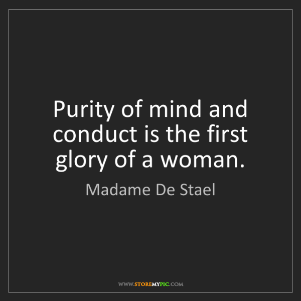 Madame De Stael: Purity of mind and conduct is the first glory of a woman.