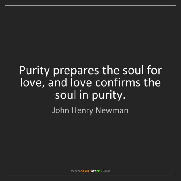John Henry Newman: Purity prepares the soul for love, and love confirms...