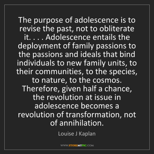 Louise J Kaplan: The purpose of adolescence is to revise the past, not...