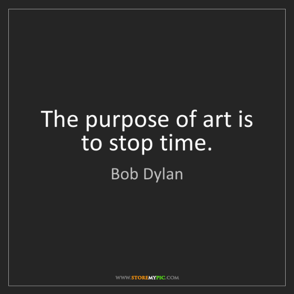 Bob Dylan: The purpose of art is to stop time.