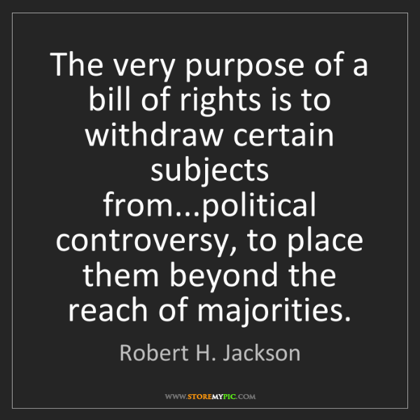 Robert H. Jackson: The very purpose of a bill of rights is to withdraw certain...