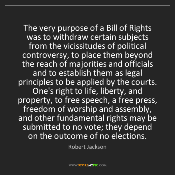 Robert Jackson: The very purpose of a Bill of Rights was to withdraw...