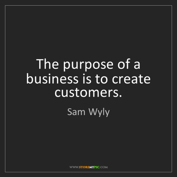 Sam Wyly: The purpose of a business is to create customers.