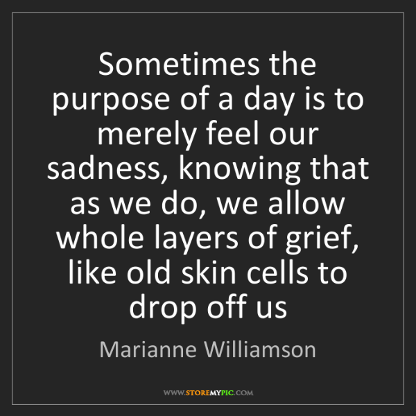 Marianne Williamson: Sometimes the purpose of a day is to merely feel our...