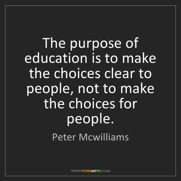Peter Mcwilliams: The purpose of education is to make the choices clear...