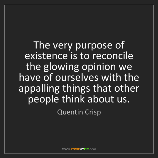 Quentin Crisp: The very purpose of existence is to reconcile the glowing...