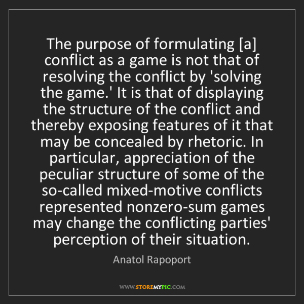 Anatol Rapoport: The purpose of formulating [a] conflict as a game is...