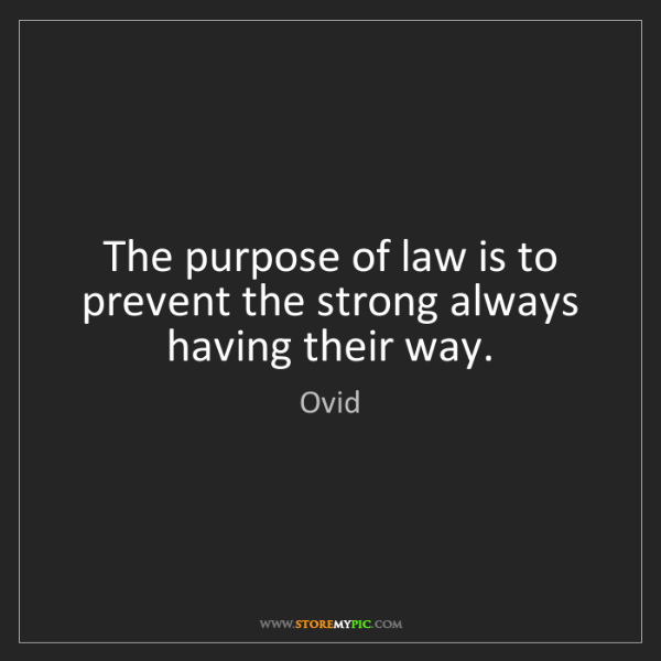 Ovid: The purpose of law is to prevent the strong always having...