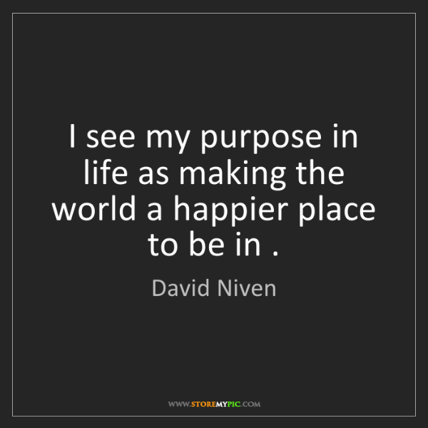 David Niven: I see my purpose in life as making the world a happier...