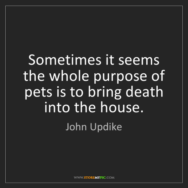 John Updike: Sometimes it seems the whole purpose of pets is to bring...