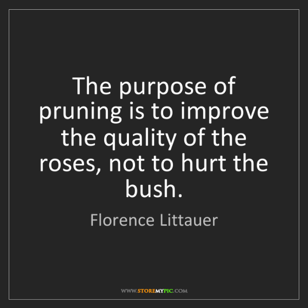 Florence Littauer: The purpose of pruning is to improve the quality of the...
