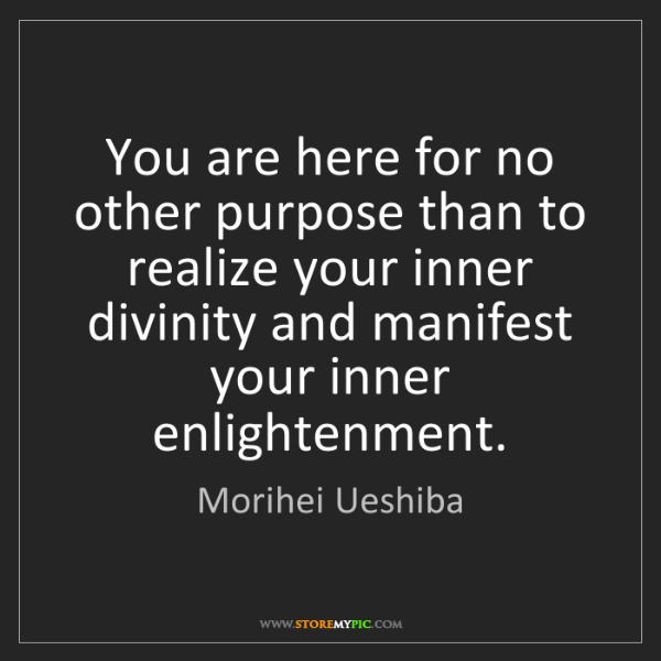 Morihei Ueshiba: You are here for no other purpose than to realize your...