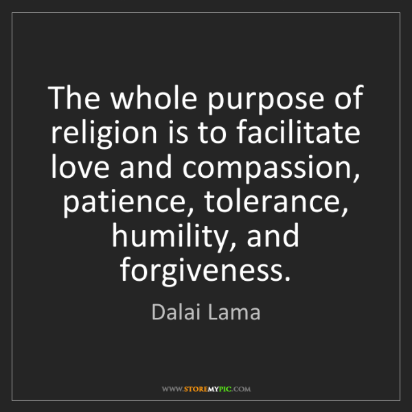 Dalai Lama: The whole purpose of religion is to facilitate love and...