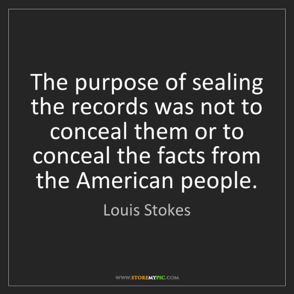 Louis Stokes: The purpose of sealing the records was not to conceal...