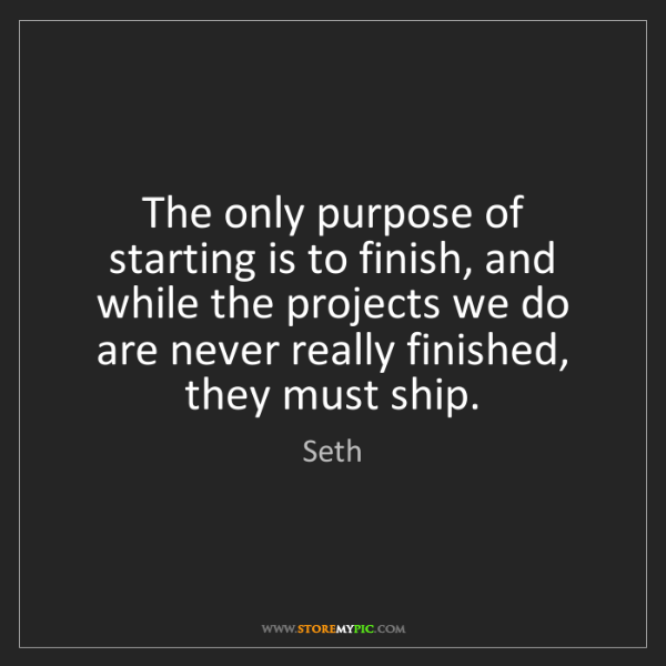 Seth: The only purpose of starting is to finish, and while...