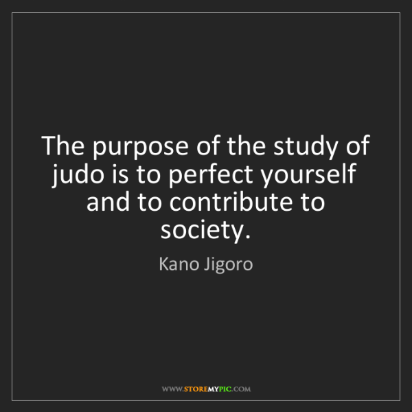 Kano Jigoro: The purpose of the study of judo is to perfect yourself...