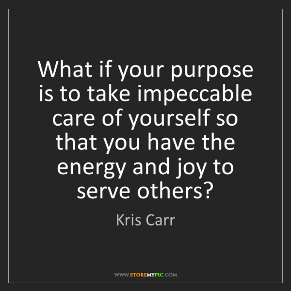 Kris Carr: What if your purpose is to take impeccable care of yourself...