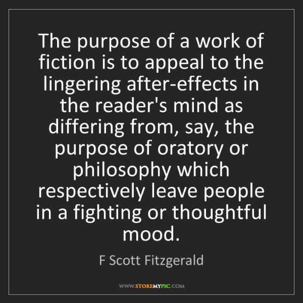 F Scott Fitzgerald: The purpose of a work of fiction is to appeal to the...