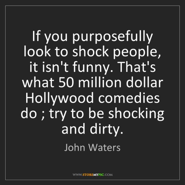 John Waters: If you purposefully look to shock people, it isn't funny....