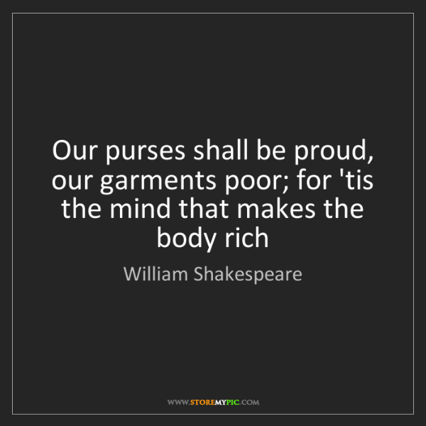 William Shakespeare: Our purses shall be proud, our garments poor; for 'tis...