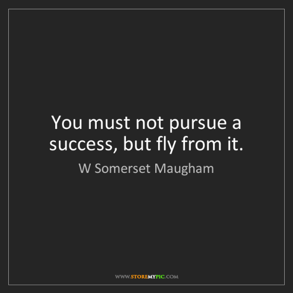 W Somerset Maugham: You must not pursue a success, but fly from it.