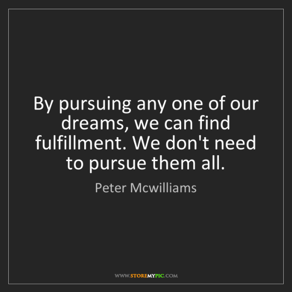 Peter Mcwilliams: By pursuing any one of our dreams, we can find fulfillment....