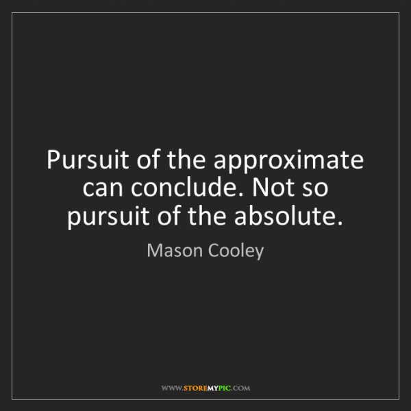 Mason Cooley: Pursuit of the approximate can conclude. Not so pursuit...