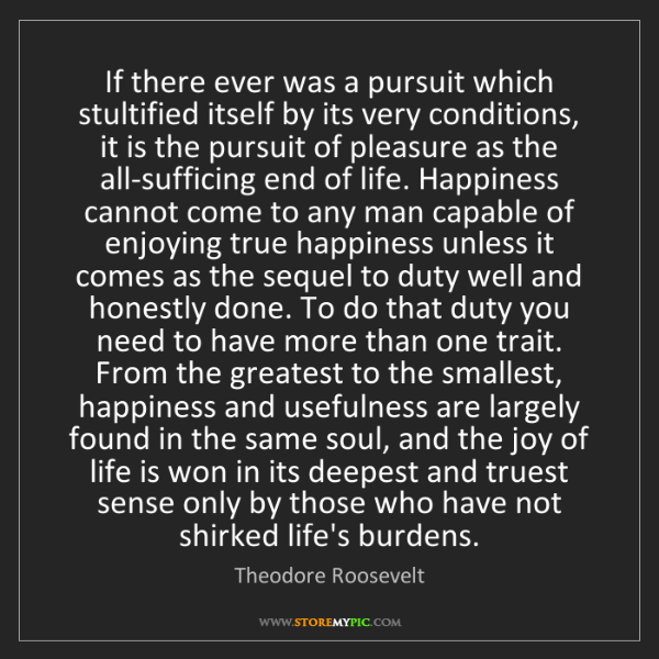 Theodore Roosevelt: If there ever was a pursuit which stultified itself by...