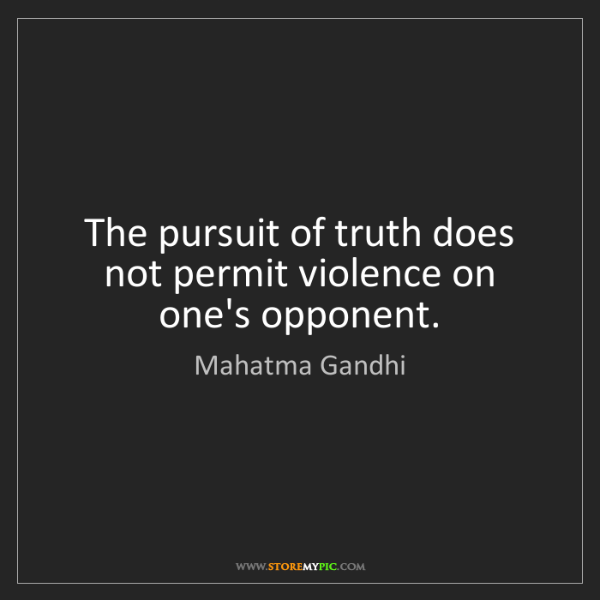 Mahatma Gandhi: The pursuit of truth does not permit violence on one's...