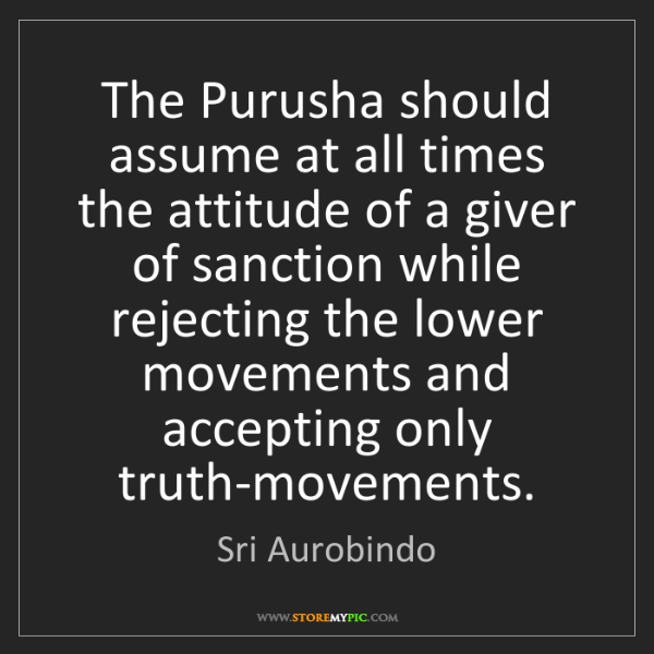 Sri Aurobindo: The Purusha should assume at all times the attitude of...
