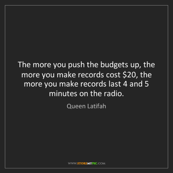 Queen Latifah: The more you push the budgets up, the more you make records...