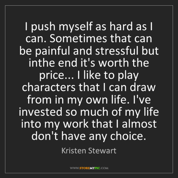 Kristen Stewart: I push myself as hard as I can. Sometimes that can be...