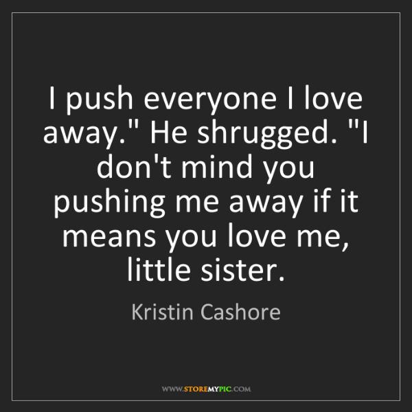 """Kristin Cashore: I push everyone I love away."""" He shrugged. """"I don't mind..."""