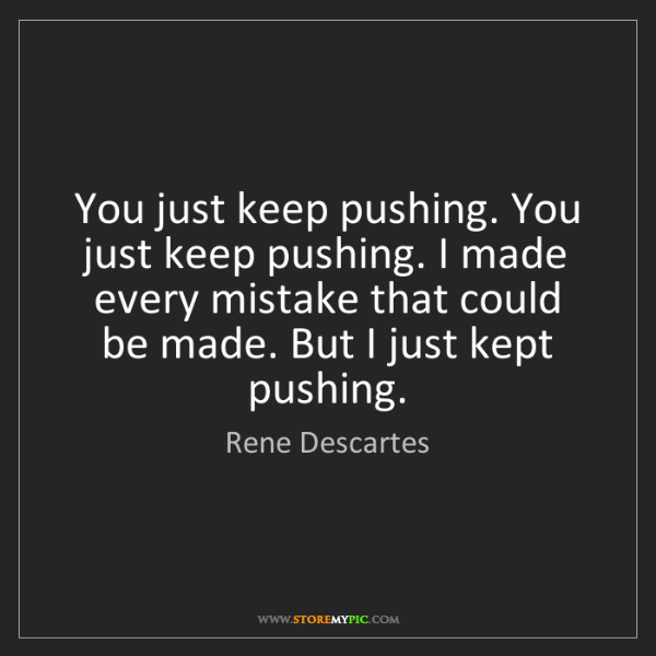 Rene Descartes: You just keep pushing. You just keep pushing. I made...