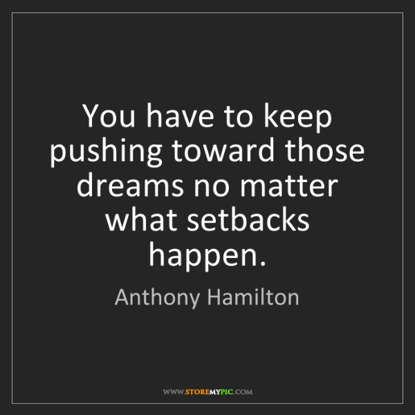 Anthony Hamilton: You have to keep pushing toward those dreams no matter...