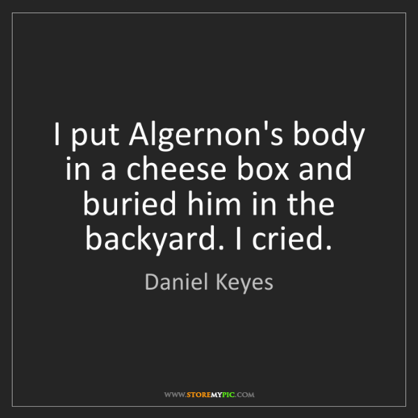 Daniel Keyes: I put Algernon's body in a cheese box and buried him...