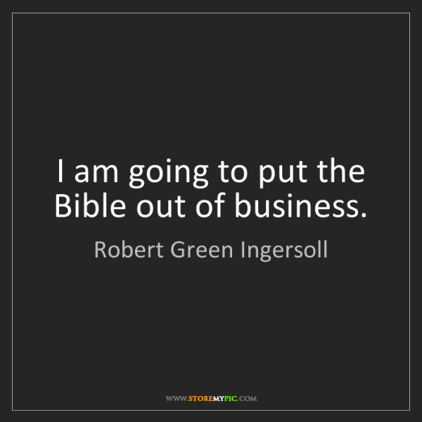 Robert Green Ingersoll: I am going to put the Bible out of business.