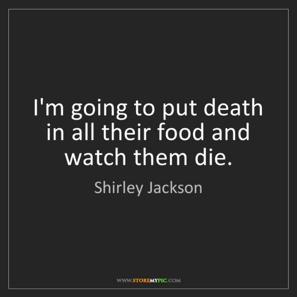 Shirley Jackson: I'm going to put death in all their food and watch them...