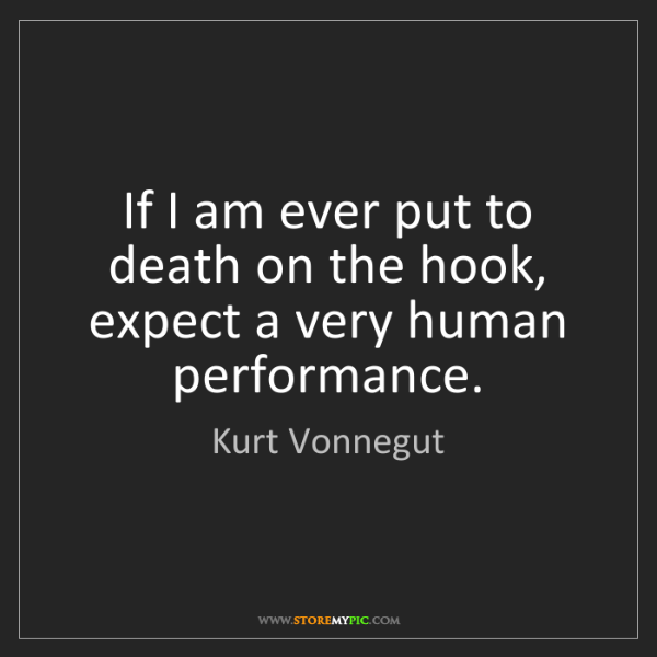 Kurt Vonnegut: If I am ever put to death on the hook, expect a very...