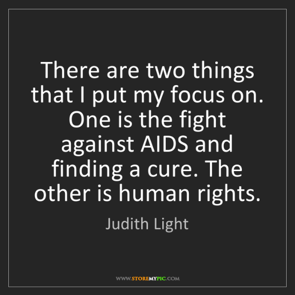 Judith Light: There are two things that I put my focus on. One is the...