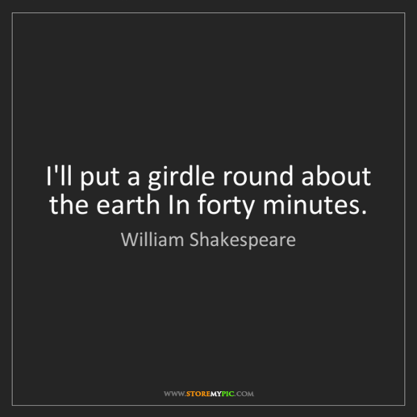 William Shakespeare: I'll put a girdle round about the earth In forty minutes.