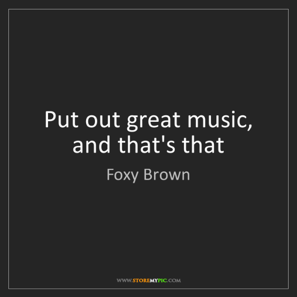 Foxy Brown: Put out great music, and that's that